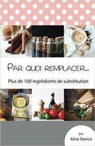 Par quoi remplacer... : 100 ingrédients de substitution d'Aline Bianca